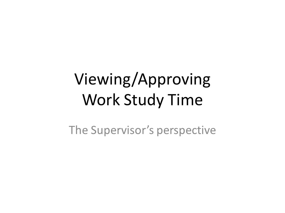 Viewing/Approving Work Study Time The Supervisor's perspective