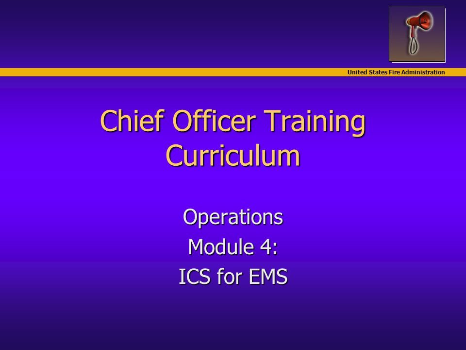 United States Fire Administration Chief Officer Training Curriculum Operations Module 4: ICS for EMS