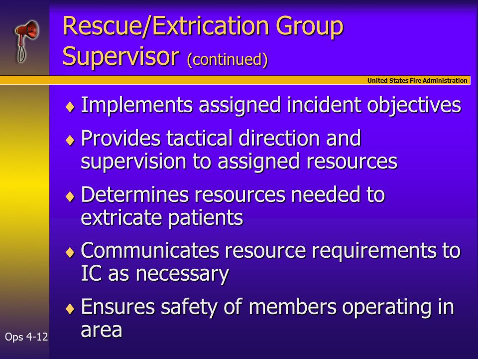 United States Fire Administration Ops 4-12 Rescue/Extrication Group Supervisor (continued)  Implements assigned incident objectives  Provides tactical direction and supervision to assigned resources  Determines resources needed to extricate patients  Communicates resource requirements to IC as necessary  Ensures safety of members operating in area