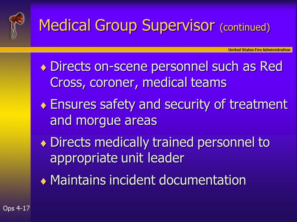 United States Fire Administration Ops 4-17 Medical Group Supervisor (continued)  Directs on-scene personnel such as Red Cross, coroner, medical teams  Ensures safety and security of treatment and morgue areas  Directs medically trained personnel to appropriate unit leader  Maintains incident documentation