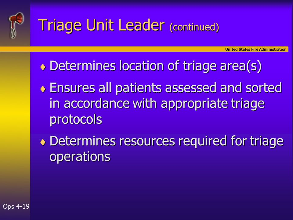 United States Fire Administration Ops 4-19 Triage Unit Leader (continued)  Determines location of triage area(s)  Ensures all patients assessed and sorted in accordance with appropriate triage protocols  Determines resources required for triage operations