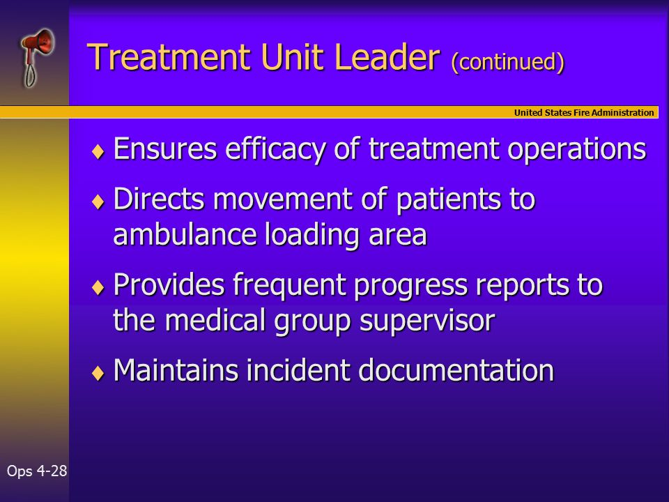 United States Fire Administration Ops 4-28  Ensures efficacy of treatment operations  Directs movement of patients to ambulance loading area  Provides frequent progress reports to the medical group supervisor  Maintains incident documentation Treatment Unit Leader (continued)