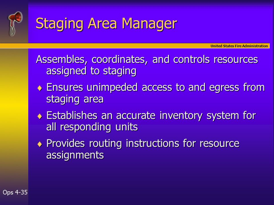 United States Fire Administration Ops 4-35 Staging Area Manager Assembles, coordinates, and controls resources assigned to staging  Ensures unimpeded access to and egress from staging area  Establishes an accurate inventory system for all responding units  Provides routing instructions for resource assignments