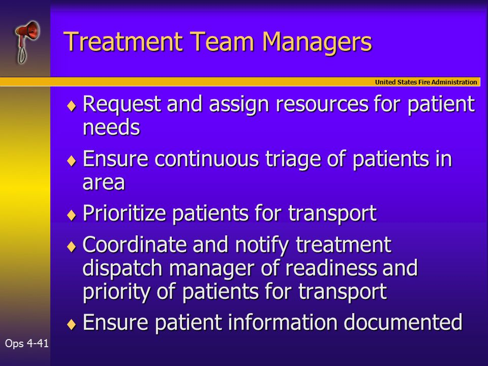 United States Fire Administration Ops 4-41 Treatment Team Managers  Request and assign resources for patient needs  Ensure continuous triage of patients in area  Prioritize patients for transport  Coordinate and notify treatment dispatch manager of readiness and priority of patients for transport  Ensure patient information documented