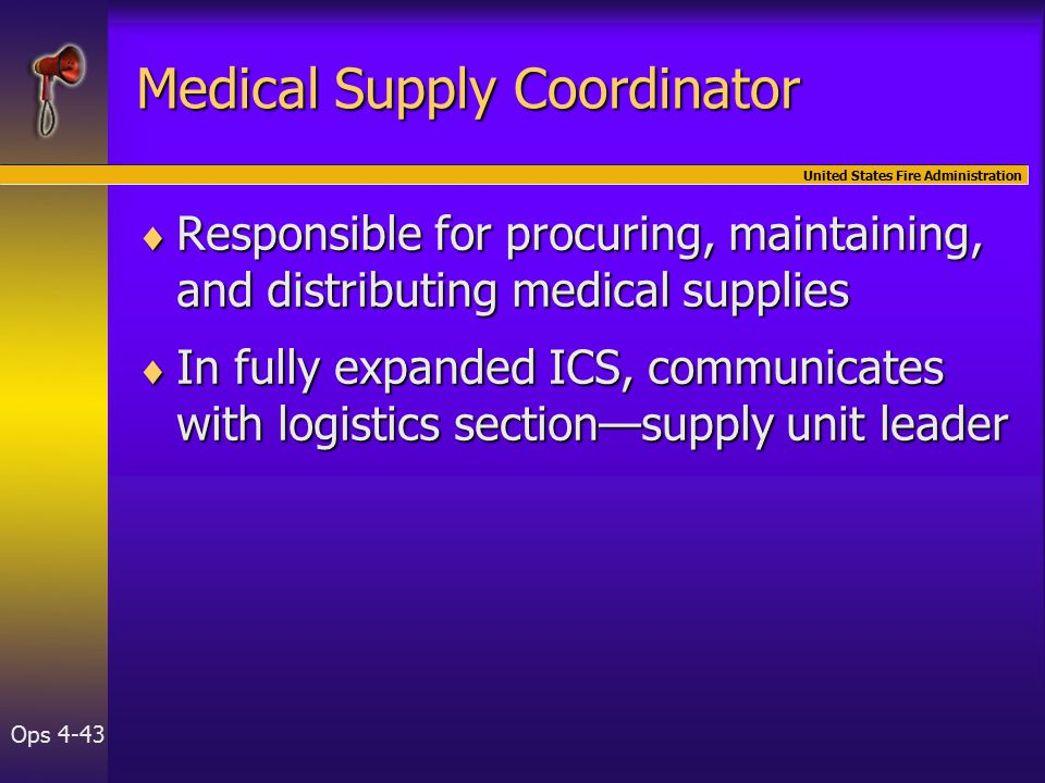 United States Fire Administration Ops 4-43 Medical Supply Coordinator  Responsible for procuring, maintaining, and distributing medical supplies  In fully expanded ICS, communicates with logistics section—supply unit leader