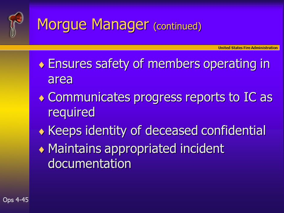 United States Fire Administration Ops 4-45 Morgue Manager (continued)  Ensures safety of members operating in area  Communicates progress reports to IC as required  Keeps identity of deceased confidential  Maintains appropriated incident documentation