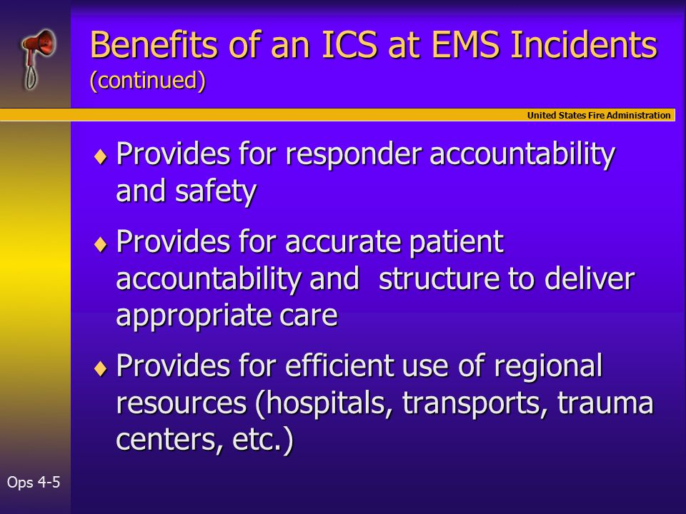 United States Fire Administration Ops 4-5 Benefits of an ICS at EMS Incidents (continued)  Provides for responder accountability and safety  Provides for accurate patient accountability and structure to deliver appropriate care  Provides for efficient use of regional resources (hospitals, transports, trauma centers, etc.)
