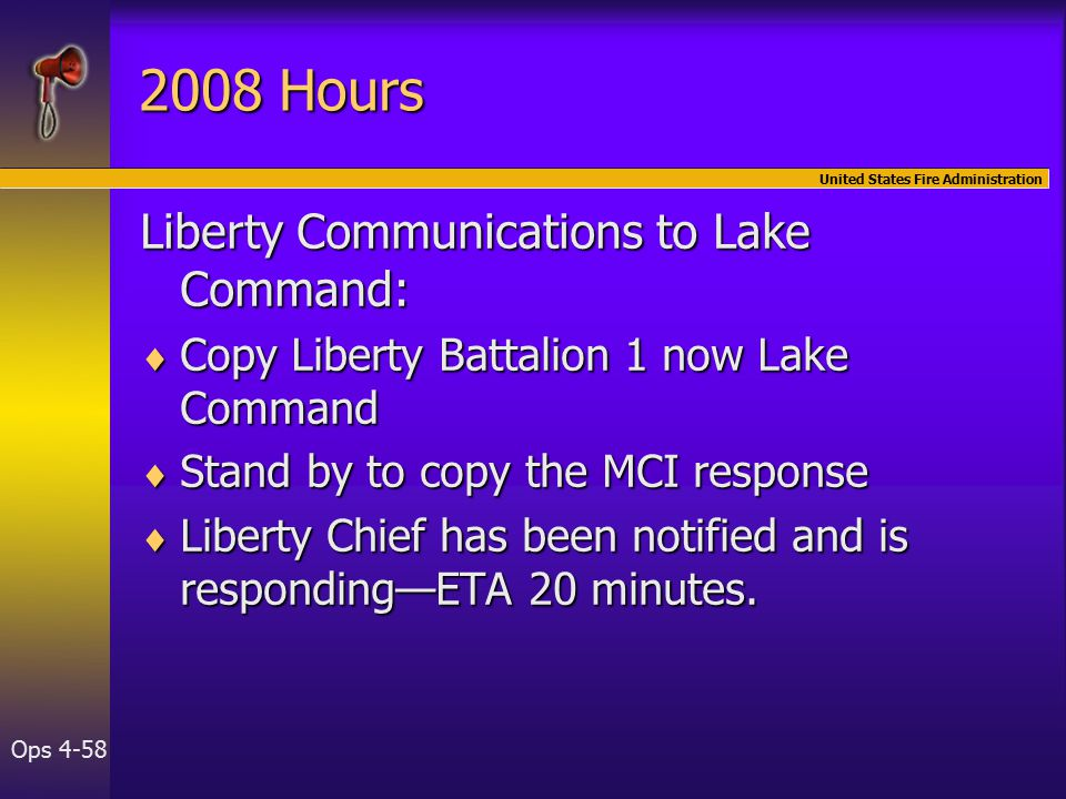 United States Fire Administration Ops Hours Liberty Communications to Lake Command:  Copy Liberty Battalion 1 now Lake Command  Stand by to copy the MCI response  Liberty Chief has been notified and is responding—ETA 20 minutes.