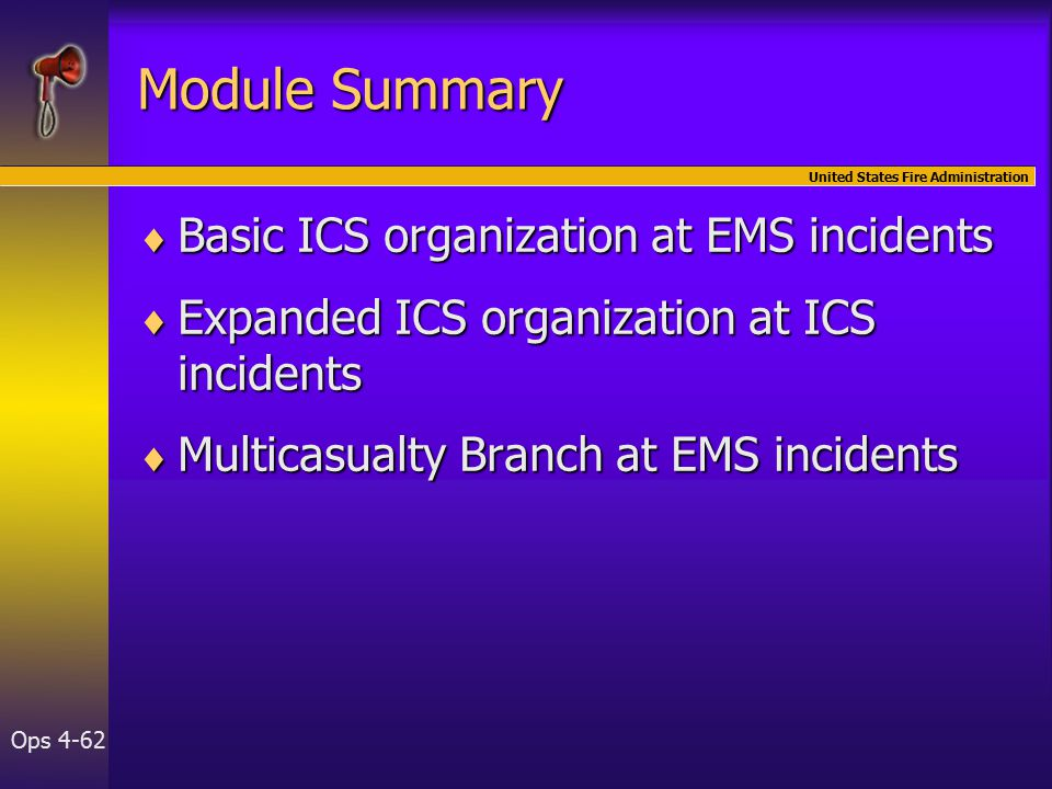 United States Fire Administration Ops 4-62 Module Summary  Basic ICS organization at EMS incidents  Expanded ICS organization at ICS incidents  Multicasualty Branch at EMS incidents
