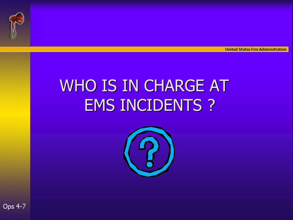 United States Fire Administration Ops 4-7 WHO IS IN CHARGE AT EMS INCIDENTS