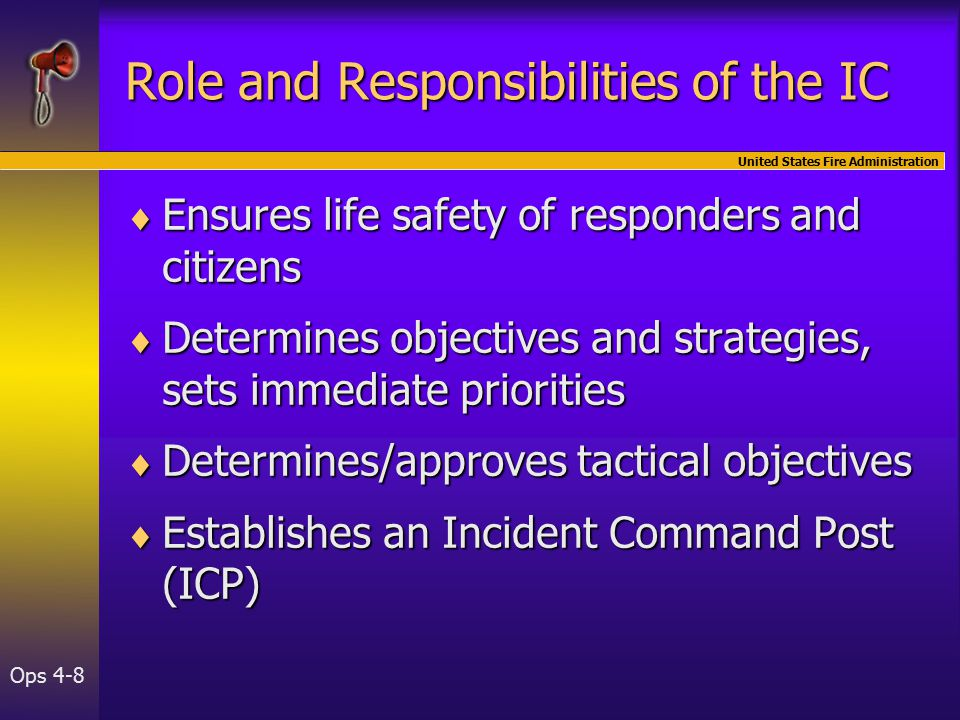 United States Fire Administration Ops 4-8 Role and Responsibilities of the IC  Ensures life safety of responders and citizens  Determines objectives and strategies, sets immediate priorities  Determines/approves tactical objectives  Establishes an Incident Command Post (ICP)