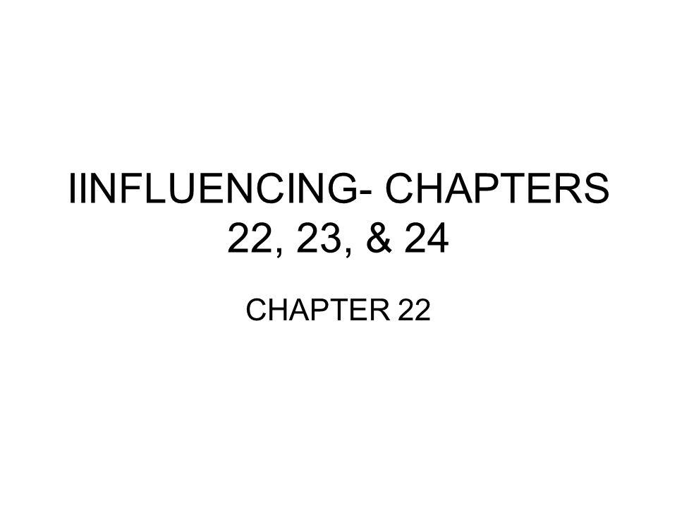 IINFLUENCING- CHAPTERS 22, 23, & 24 CHAPTER 22