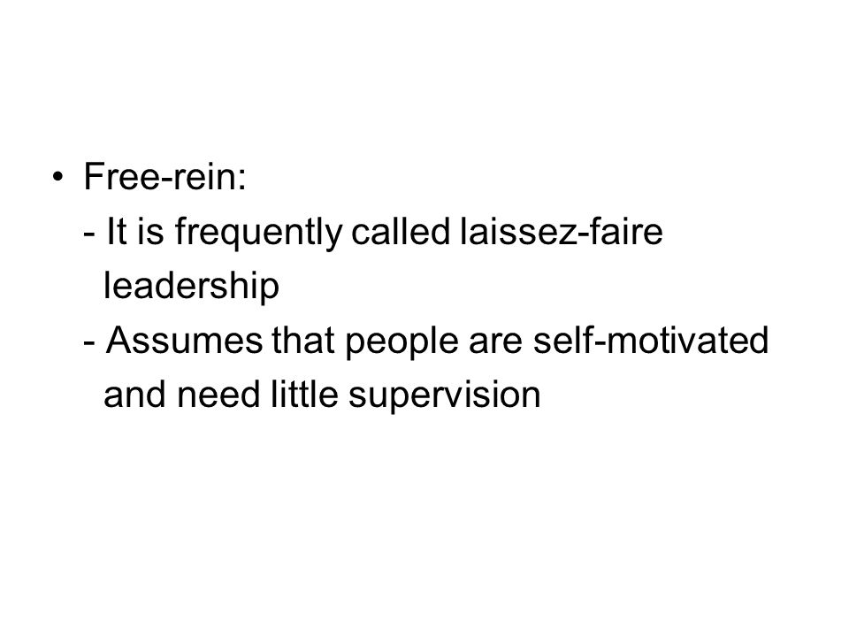 Free-rein: - It is frequently called laissez-faire leadership - Assumes that people are self-motivated and need little supervision