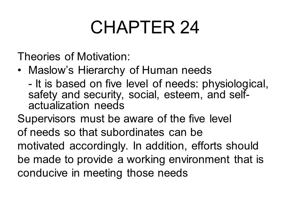 CHAPTER 24 Theories of Motivation: Maslow's Hierarchy of Human needs - It is based on five level of needs: physiological, safety and security, social, esteem, and self- actualization needs Supervisors must be aware of the five level of needs so that subordinates can be motivated accordingly.