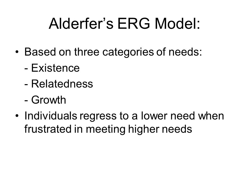 Alderfer's ERG Model: Based on three categories of needs: - Existence - Relatedness - Growth Individuals regress to a lower need when frustrated in meeting higher needs