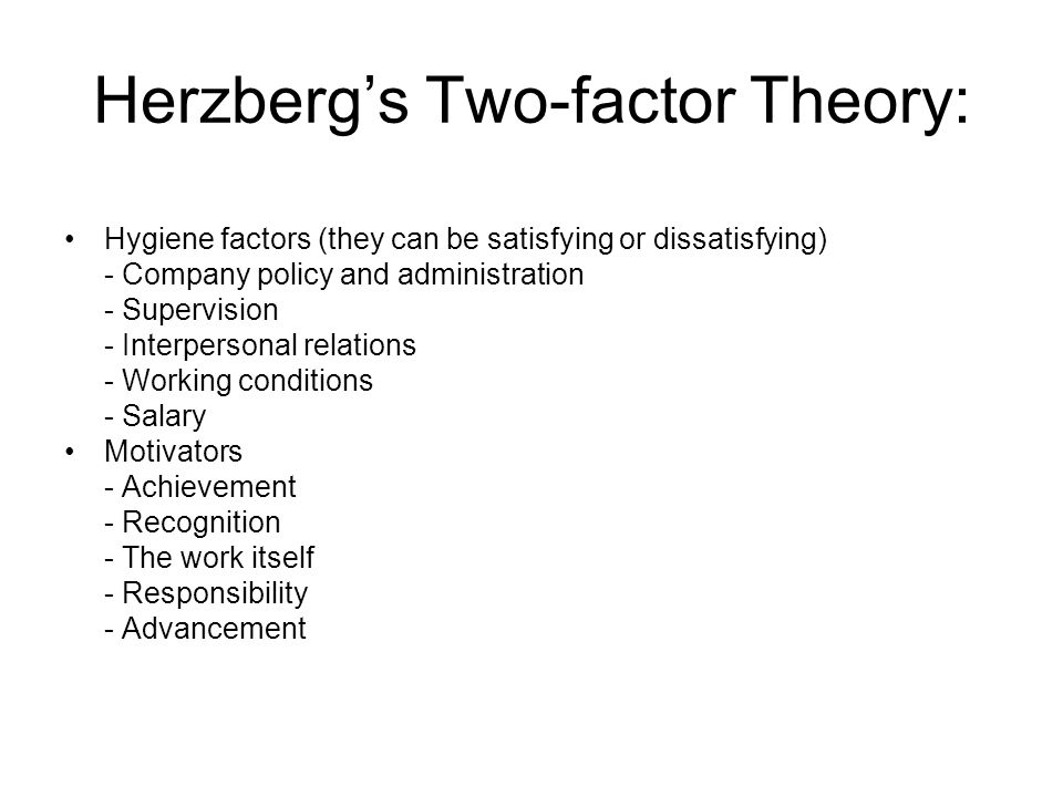 Herzberg's Two-factor Theory: Hygiene factors (they can be satisfying or dissatisfying) - Company policy and administration - Supervision - Interpersonal relations - Working conditions - Salary Motivators - Achievement - Recognition - The work itself - Responsibility - Advancement
