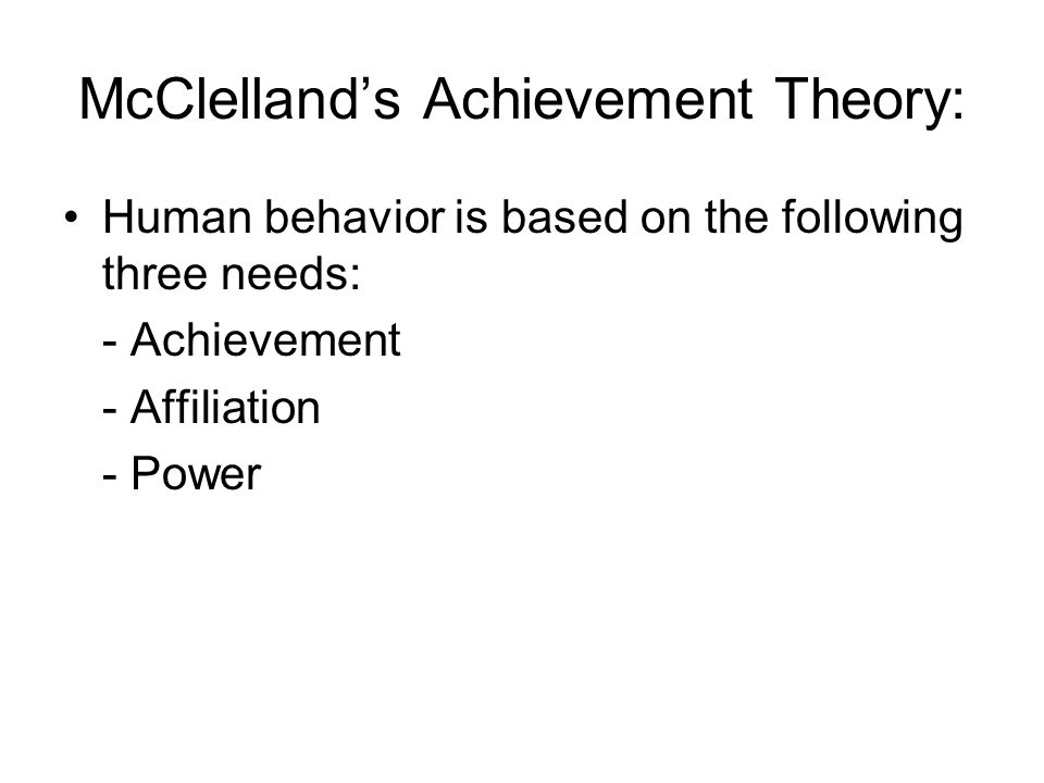 McClelland's Achievement Theory: Human behavior is based on the following three needs: - Achievement - Affiliation - Power