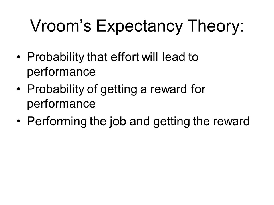 Vroom's Expectancy Theory: Probability that effort will lead to performance Probability of getting a reward for performance Performing the job and getting the reward