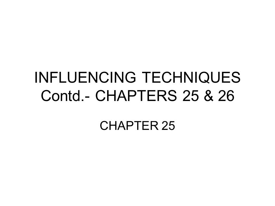 INFLUENCING TECHNIQUES Contd.- CHAPTERS 25 & 26 CHAPTER 25