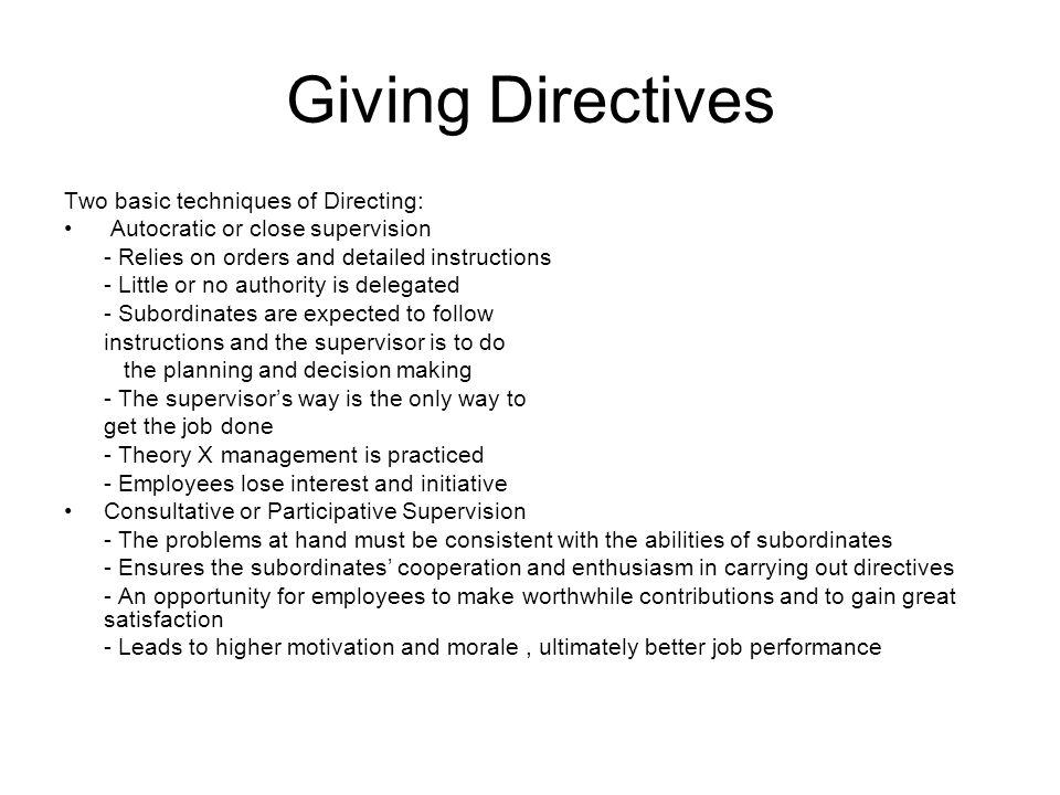 Giving Directives Two basic techniques of Directing: Autocratic or close supervision - Relies on orders and detailed instructions - Little or no autho