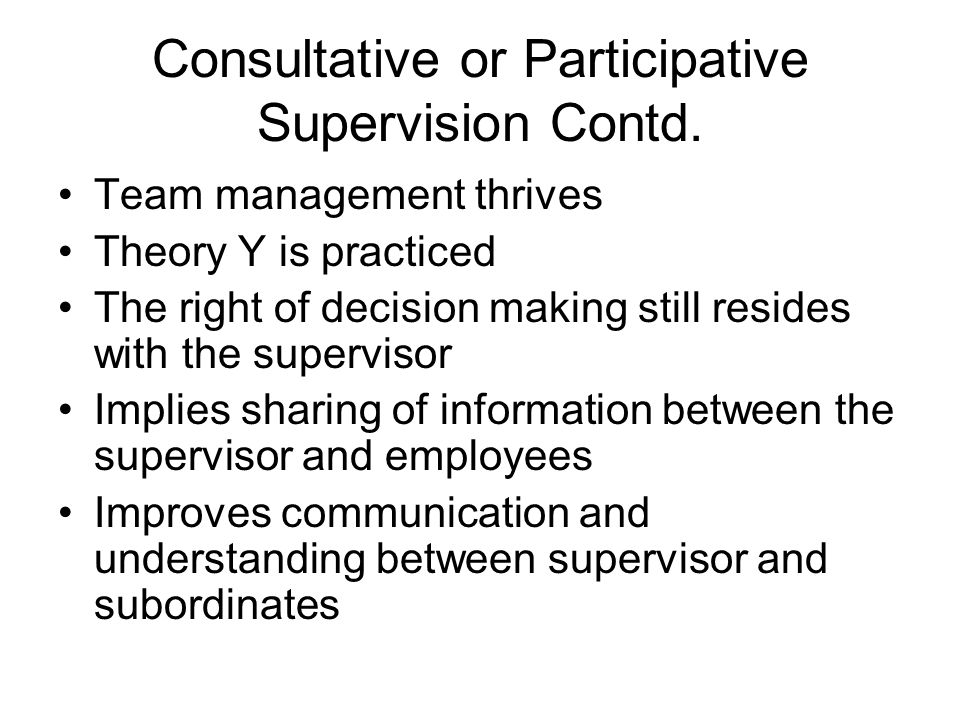 Consultative or Participative Supervision Contd. Team management thrives Theory Y is practiced The right of decision making still resides with the sup