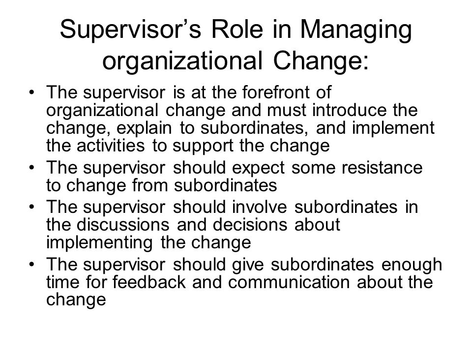 Supervisor's Role in Managing organizational Change: The supervisor is at the forefront of organizational change and must introduce the change, explain to subordinates, and implement the activities to support the change The supervisor should expect some resistance to change from subordinates The supervisor should involve subordinates in the discussions and decisions about implementing the change The supervisor should give subordinates enough time for feedback and communication about the change