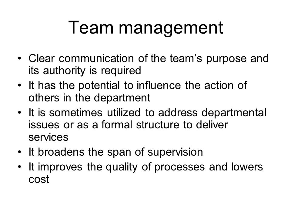 Team management Clear communication of the team's purpose and its authority is required It has the potential to influence the action of others in the department It is sometimes utilized to address departmental issues or as a formal structure to deliver services It broadens the span of supervision It improves the quality of processes and lowers cost