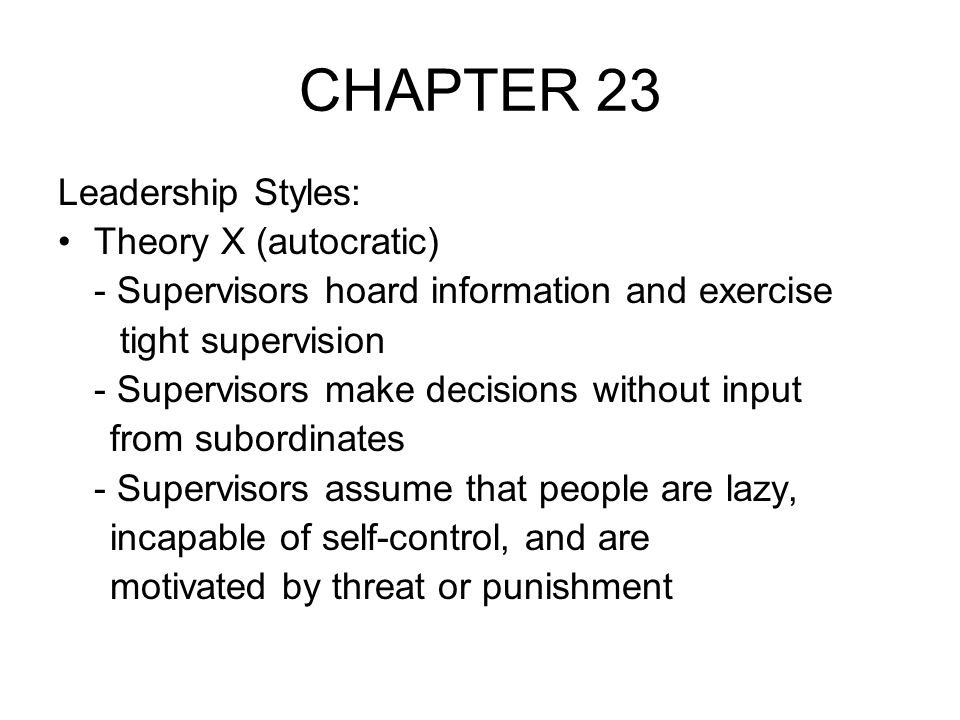 CHAPTER 23 Leadership Styles: Theory X (autocratic) - Supervisors hoard information and exercise tight supervision - Supervisors make decisions withou