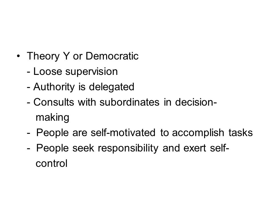 Theory Y or Democratic - Loose supervision - Authority is delegated - Consults with subordinates in decision- making - People are self-motivated to accomplish tasks - People seek responsibility and exert self- control