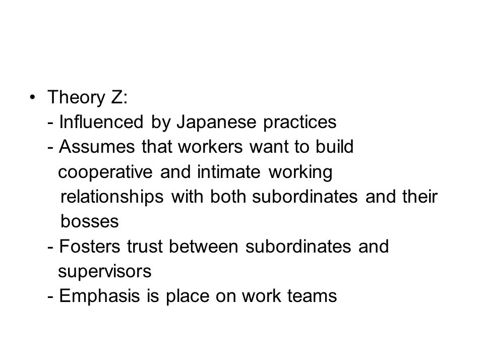 Theory Z: - Influenced by Japanese practices - Assumes that workers want to build cooperative and intimate working relationships with both subordinates and their bosses - Fosters trust between subordinates and supervisors - Emphasis is place on work teams