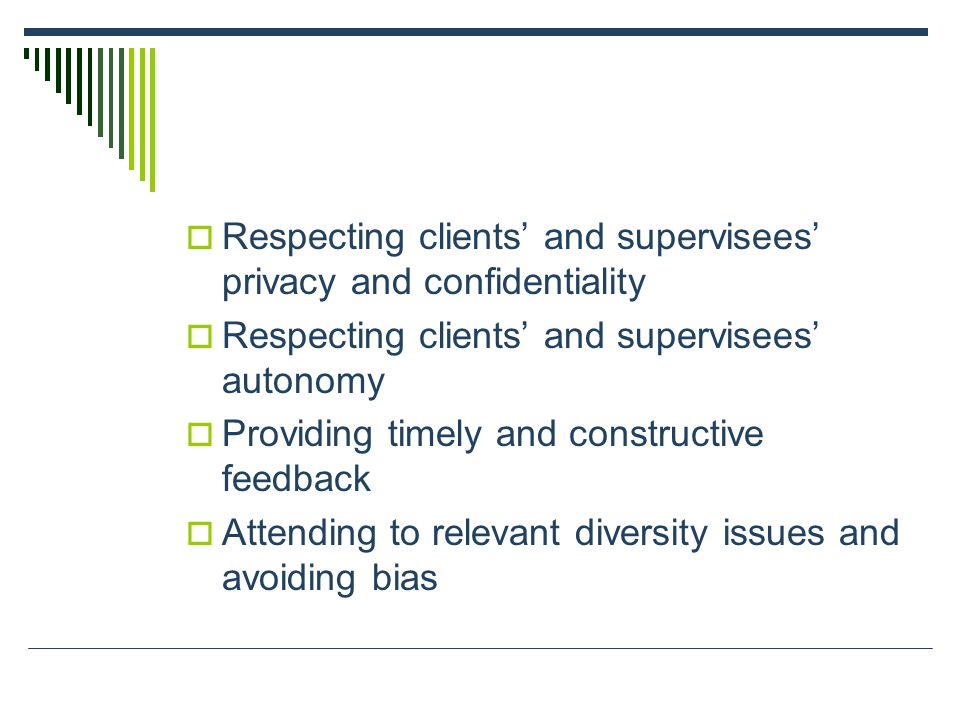  Respecting clients' and supervisees' privacy and confidentiality  Respecting clients' and supervisees' autonomy  Providing timely and constructive feedback  Attending to relevant diversity issues and avoiding bias