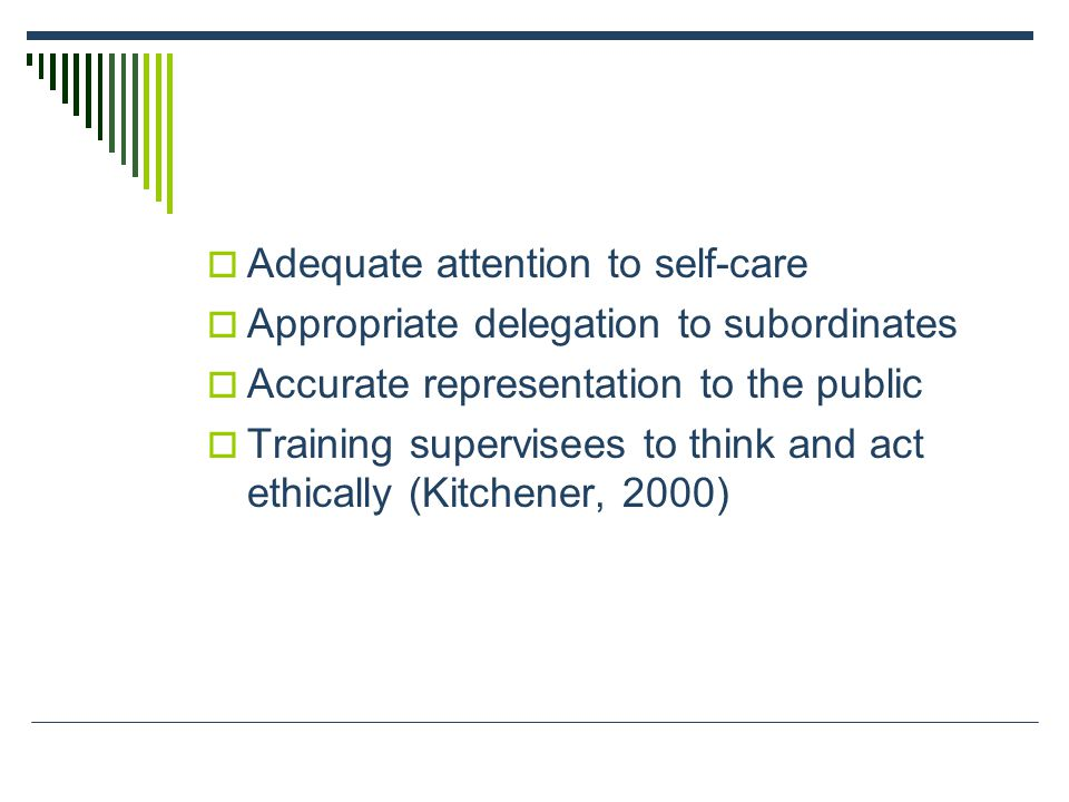  Adequate attention to self-care  Appropriate delegation to subordinates  Accurate representation to the public  Training supervisees to think and act ethically (Kitchener, 2000)