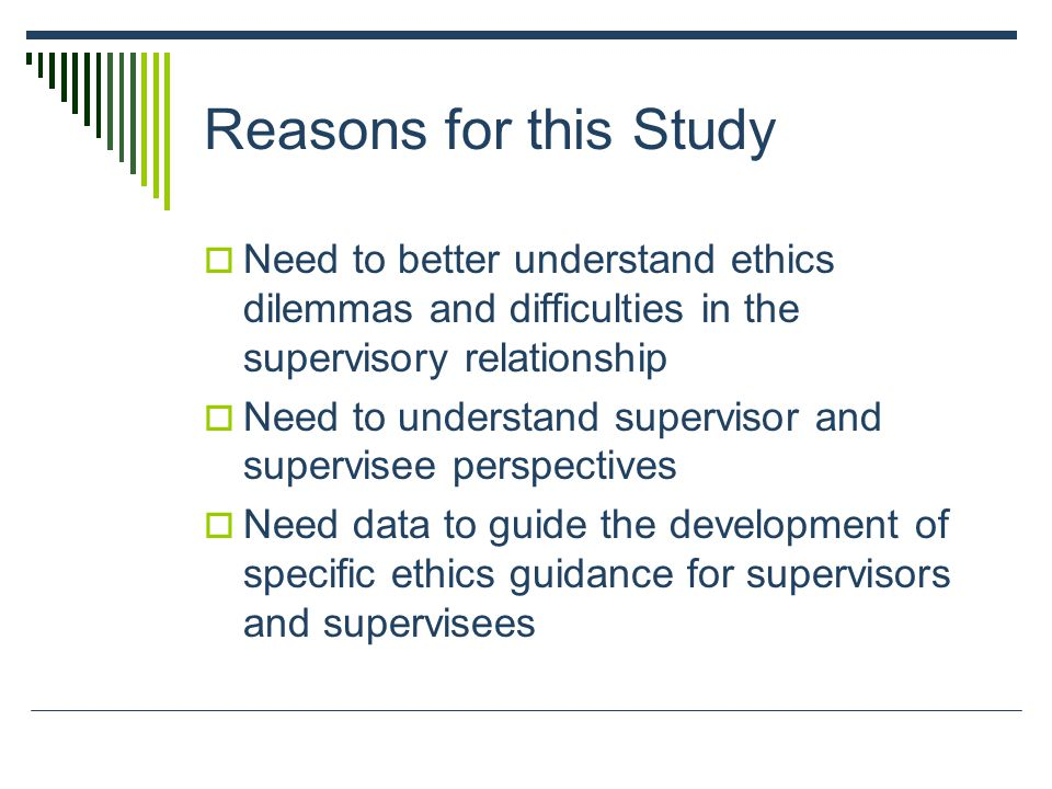 Reasons for this Study  Need to better understand ethics dilemmas and difficulties in the supervisory relationship  Need to understand supervisor and supervisee perspectives  Need data to guide the development of specific ethics guidance for supervisors and supervisees