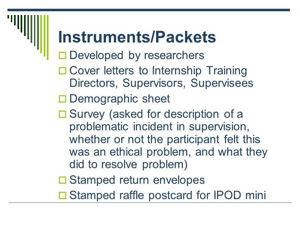 Instruments/Packets  Developed by researchers  Cover letters to Internship Training Directors, Supervisors, Supervisees  Demographic sheet  Survey (asked for description of a problematic incident in supervision, whether or not the participant felt this was an ethical problem, and what they did to resolve problem)  Stamped return envelopes  Stamped raffle postcard for IPOD mini