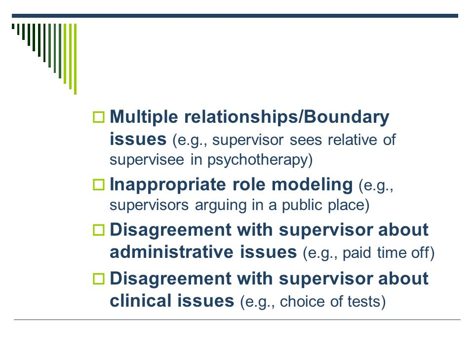  Multiple relationships/Boundary issues (e.g., supervisor sees relative of supervisee in psychotherapy)  Inappropriate role modeling (e.g., supervisors arguing in a public place)  Disagreement with supervisor about administrative issues (e.g., paid time off)  Disagreement with supervisor about clinical issues (e.g., choice of tests)