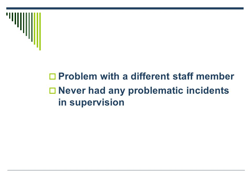  Problem with a different staff member  Never had any problematic incidents in supervision