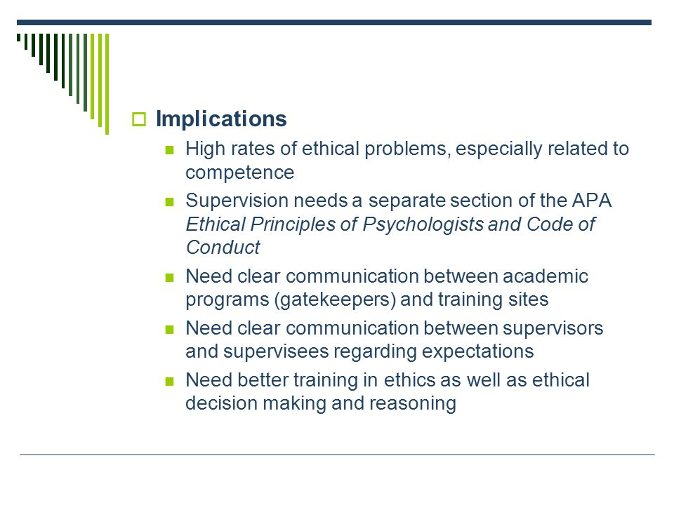  Implications High rates of ethical problems, especially related to competence Supervision needs a separate section of the APA Ethical Principles of Psychologists and Code of Conduct Need clear communication between academic programs (gatekeepers) and training sites Need clear communication between supervisors and supervisees regarding expectations Need better training in ethics as well as ethical decision making and reasoning