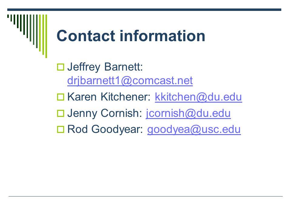 Contact information  Jeffrey Barnett: drjbarnett1@comcast.net drjbarnett1@comcast.net  Karen Kitchener: kkitchen@du.edukkitchen@du.edu  Jenny Cornish: jcornish@du.edujcornish@du.edu  Rod Goodyear: goodyea@usc.edugoodyea@usc.edu