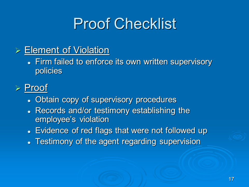 17 Proof Checklist  Element of Violation Firm failed to enforce its own written supervisory policies Firm failed to enforce its own written supervisory policies  Proof Obtain copy of supervisory procedures Obtain copy of supervisory procedures Records and/or testimony establishing the employee's violation Records and/or testimony establishing the employee's violation Evidence of red flags that were not followed up Evidence of red flags that were not followed up Testimony of the agent regarding supervision Testimony of the agent regarding supervision