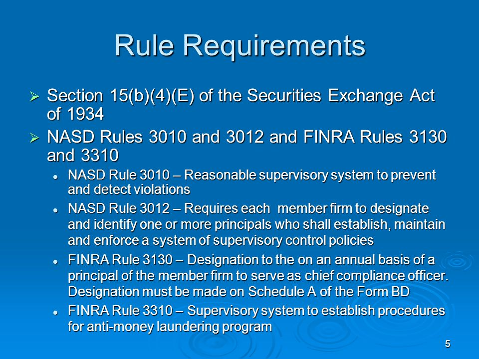 5 Rule Requirements  Section 15(b)(4)(E) of the Securities Exchange Act of 1934  NASD Rules 3010 and 3012 and FINRA Rules 3130 and 3310 NASD Rule 3010 – Reasonable supervisory system to prevent and detect violations NASD Rule 3010 – Reasonable supervisory system to prevent and detect violations NASD Rule 3012 – Requires each member firm to designate and identify one or more principals who shall establish, maintain and enforce a system of supervisory control policies NASD Rule 3012 – Requires each member firm to designate and identify one or more principals who shall establish, maintain and enforce a system of supervisory control policies FINRA Rule 3130 – Designation to the on an annual basis of a principal of the member firm to serve as chief compliance officer.