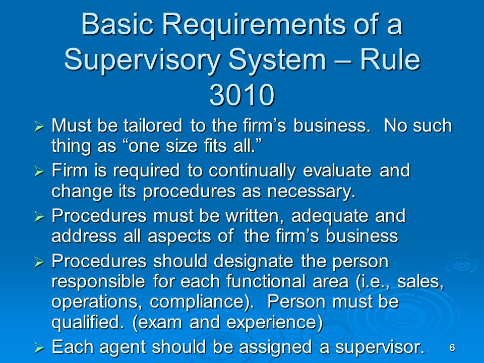 6 Basic Requirements of a Supervisory System – Rule 3010  Must be tailored to the firm's business.