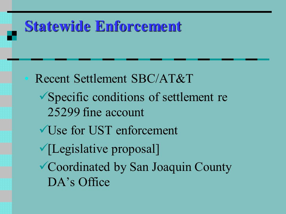 Statewide Enforcement Recent Settlement SBC/AT&T Specific conditions of settlement re 25299 fine account Use for UST enforcement [Legislative proposal] Coordinated by San Joaquin County DA's Office