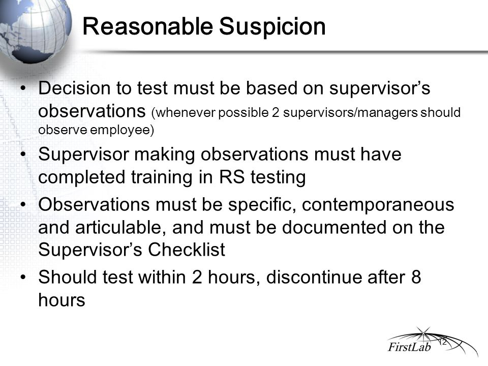 Reasonable Suspicion Decision to test must be based on supervisor's observations (whenever possible 2 supervisors/managers should observe employee) Supervisor making observations must have completed training in RS testing Observations must be specific, contemporaneous and articulable, and must be documented on the Supervisor's Checklist Should test within 2 hours, discontinue after 8 hours 12