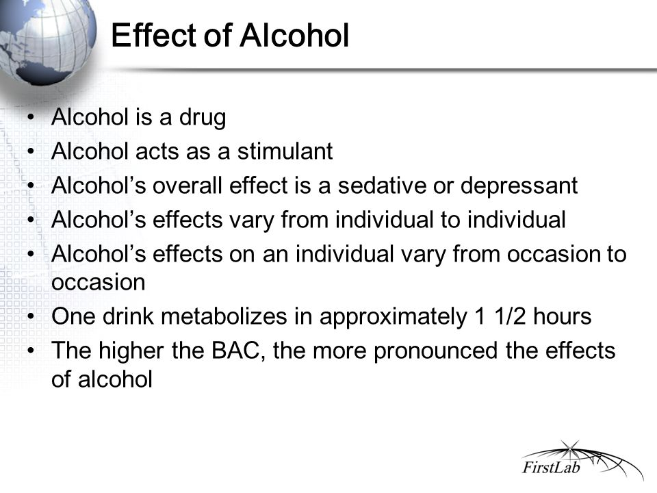 Effect of Alcohol Alcohol is a drug Alcohol acts as a stimulant Alcohol's overall effect is a sedative or depressant Alcohol's effects vary from individual to individual Alcohol's effects on an individual vary from occasion to occasion One drink metabolizes in approximately 1 1/2 hours The higher the BAC, the more pronounced the effects of alcohol 17