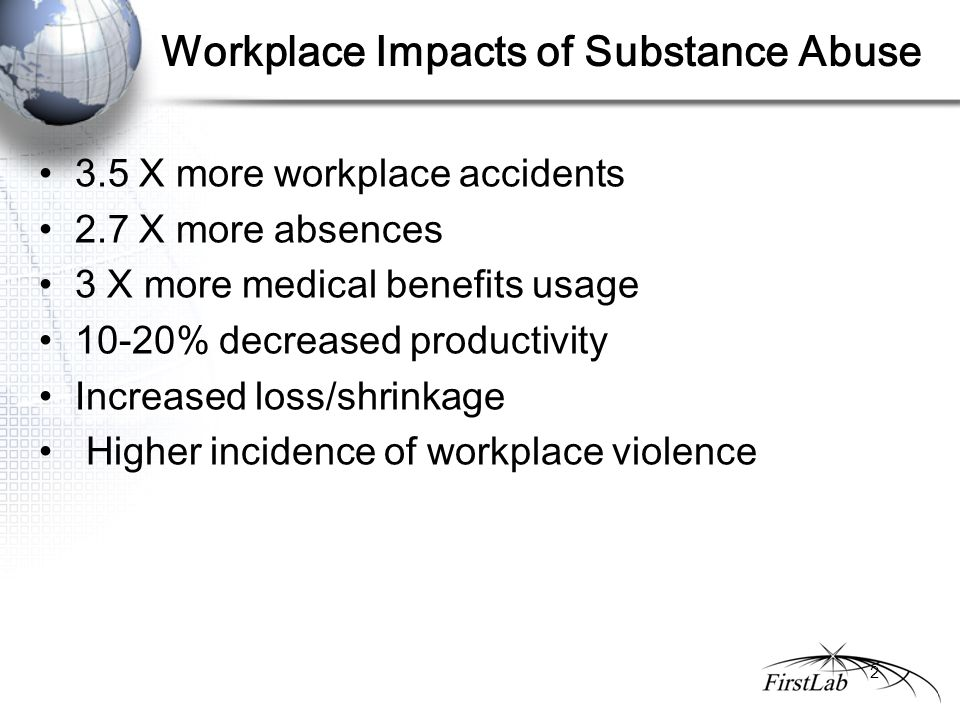 Workplace Impacts of Substance Abuse 3.5 X more workplace accidents 2.7 X more absences 3 X more medical benefits usage 10-20% decreased productivity Increased loss/shrinkage Higher incidence of workplace violence 2
