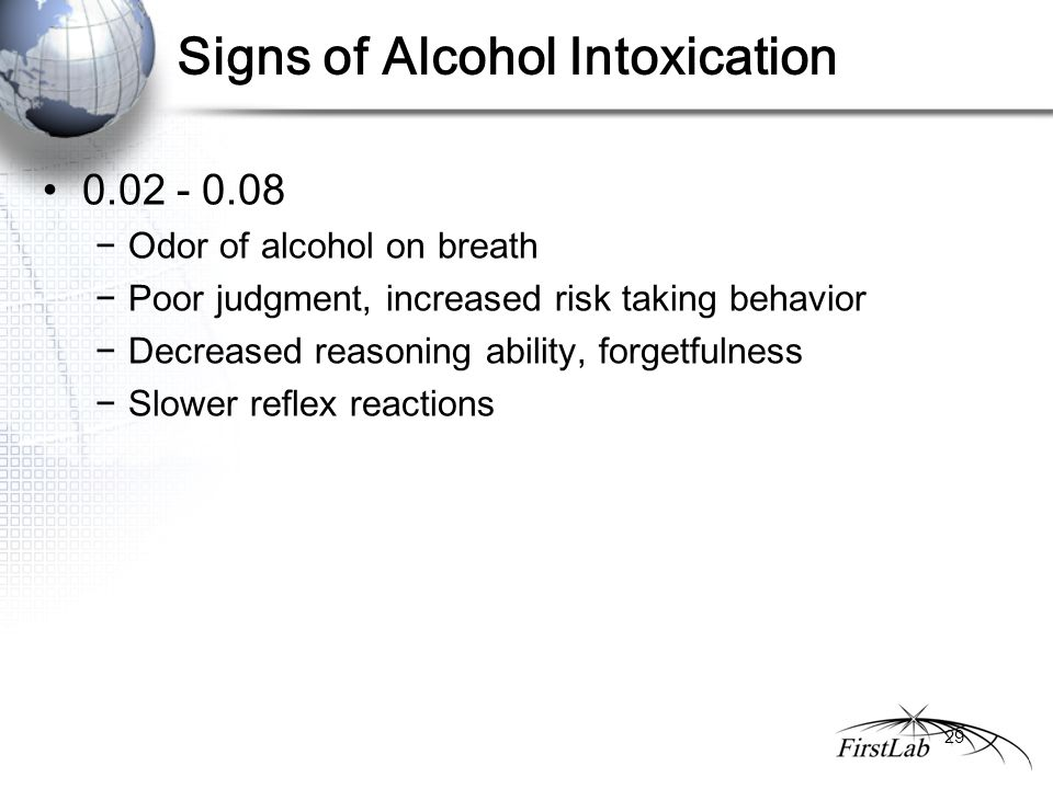 Signs of Alcohol Intoxication 0.02 - 0.08 −Odor of alcohol on breath −Poor judgment, increased risk taking behavior −Decreased reasoning ability, forgetfulness −Slower reflex reactions 29