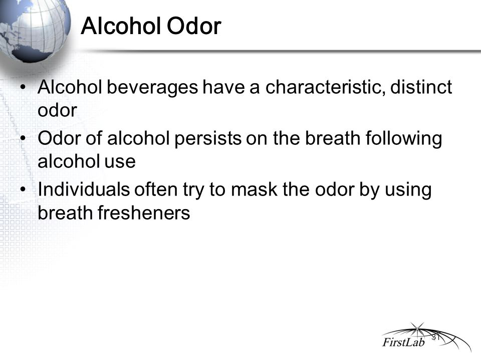 Alcohol Odor Alcohol beverages have a characteristic, distinct odor Odor of alcohol persists on the breath following alcohol use Individuals often try to mask the odor by using breath fresheners 31