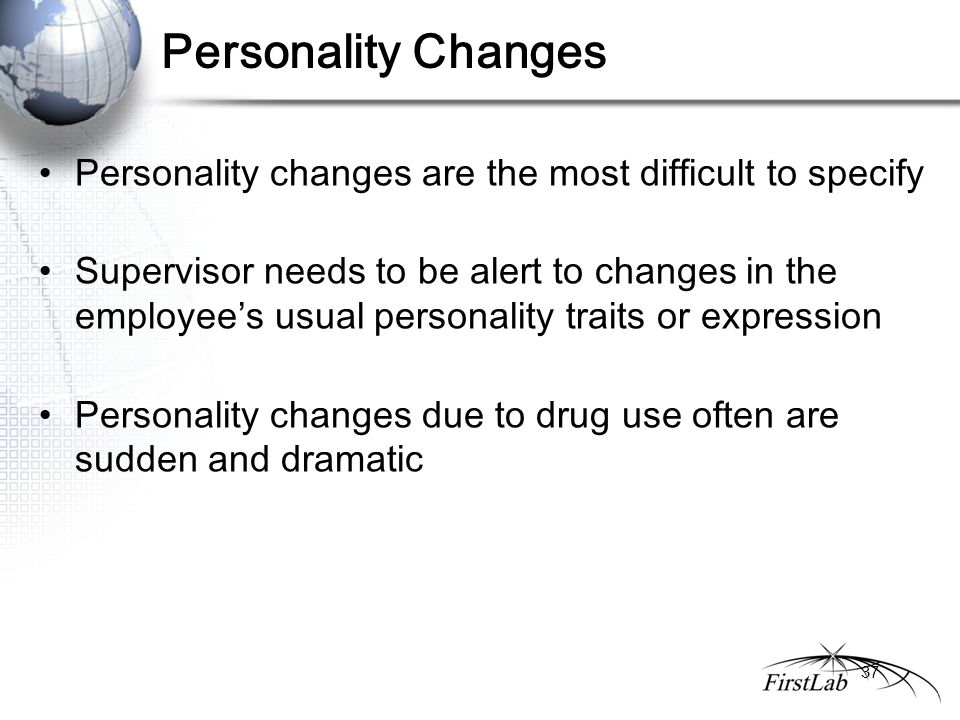 Personality Changes Personality changes are the most difficult to specify Supervisor needs to be alert to changes in the employee's usual personality traits or expression Personality changes due to drug use often are sudden and dramatic 37