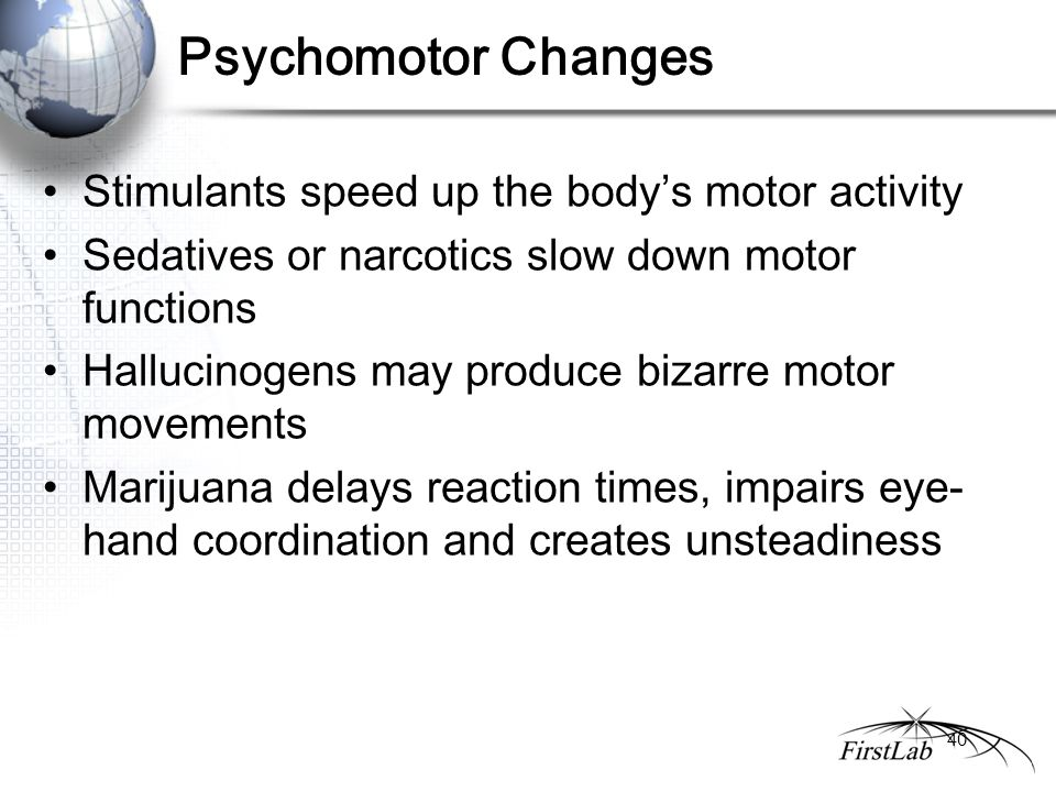 Psychomotor Changes Stimulants speed up the body's motor activity Sedatives or narcotics slow down motor functions Hallucinogens may produce bizarre motor movements Marijuana delays reaction times, impairs eye- hand coordination and creates unsteadiness 40