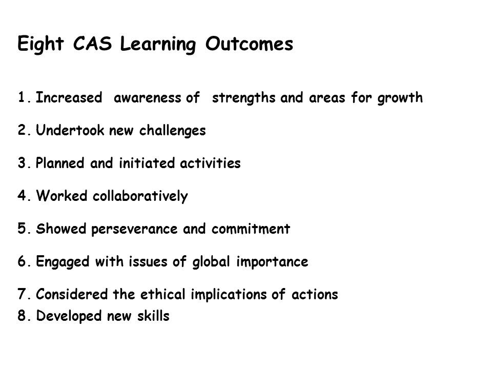 Eight CAS Learning Outcomes 1.Increased awareness of strengths and areas for growth 2.Undertook new challenges 3.Planned and initiated activities 4.Worked collaboratively 5.Showed perseverance and commitment 6.Engaged with issues of global importance 7.Considered the ethical implications of actions 8.Developed new skills